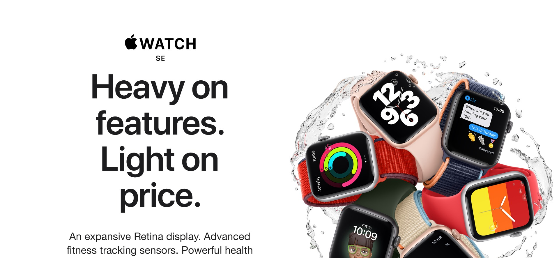 Apple Watch SE has the same larger-size Retina display as Series 6, so you can see even more at a glance. Advanced sensors to track all your fitness and workout goals. And powerful features to keep you healthy and safe. The Sleep app lets you set a bedtime routine and track your sleep. And with the optional cellular service, you can go without your phone.